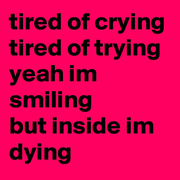 tired of crying tired of trying  yeah im smiling  but inside im dying