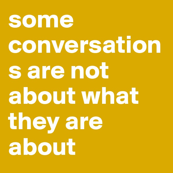 some conversations are not about what they are about