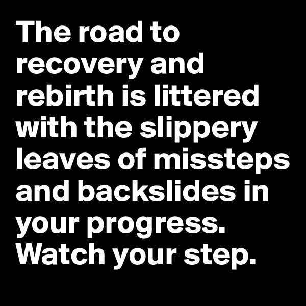 The road to recovery and rebirth is littered with the slippery leaves of missteps and backslides in your progress. Watch your step.
