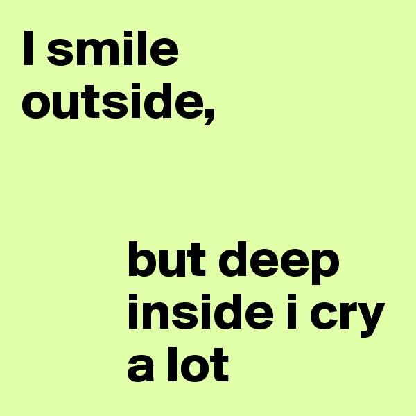 I smile  outside,             but deep                 inside i cry            a lot