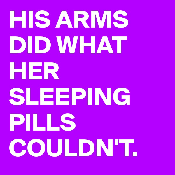 HIS ARMS DID WHAT HER SLEEPING PILLS COULDN'T.