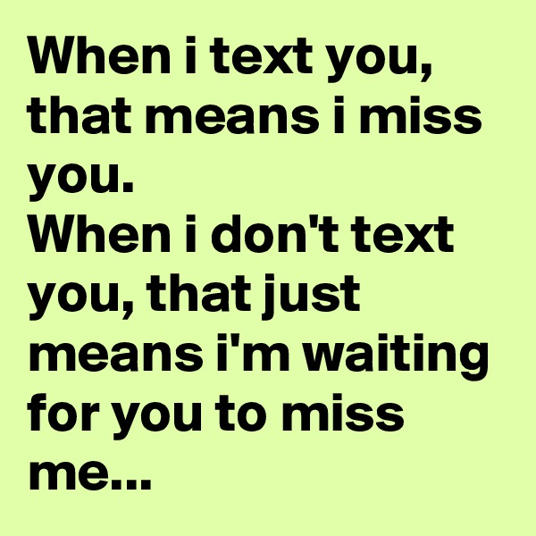 When i text you, that means i miss you. When i don't text you, that just means i'm waiting for you to miss me...