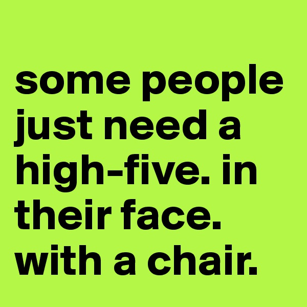 some people just need a high-five. in their face. with a chair.