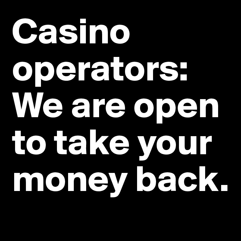 Casino operators: We are open to take your money back.