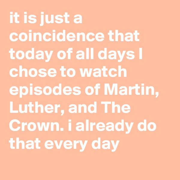 it is just a coincidence that today of all days I chose to watch episodes of Martin, Luther, and The Crown. i already do that every day