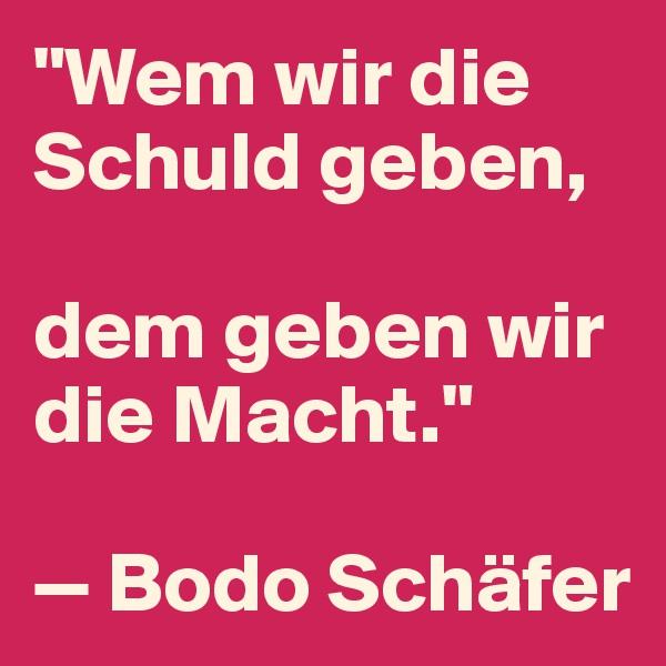 """""""Wem wir die Schuld geben,   dem geben wir die Macht.""""  — Bodo Schäfer"""