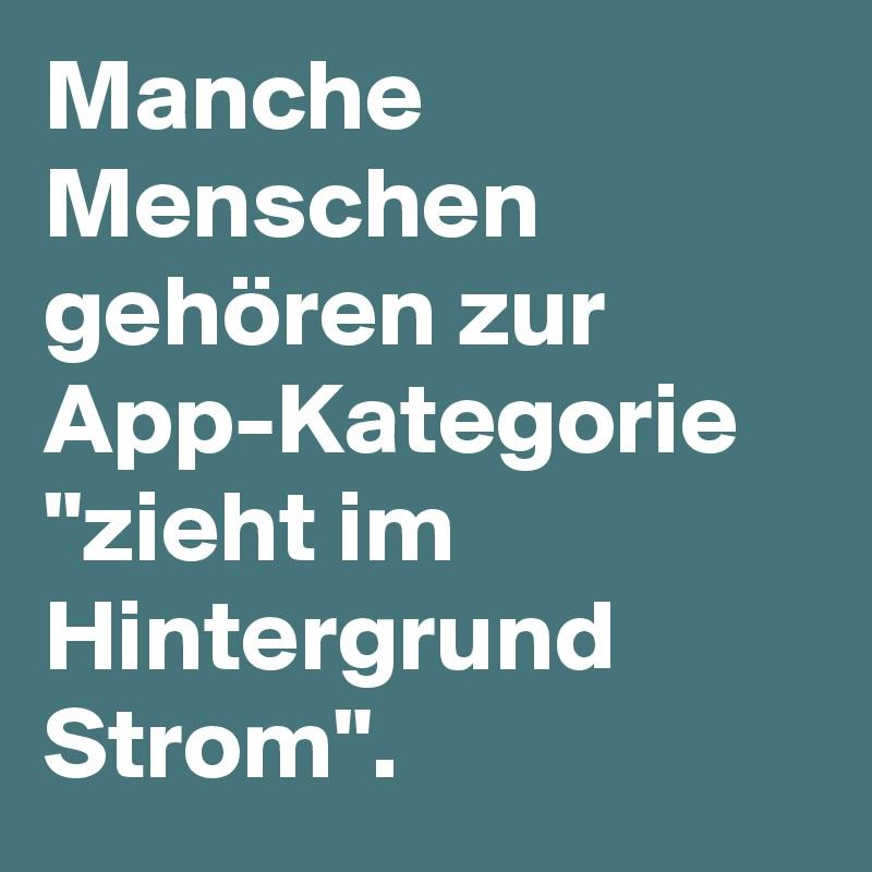"""Manche Menschen gehören zur App-Kategorie """"zieht im Hintergrund Strom""""."""