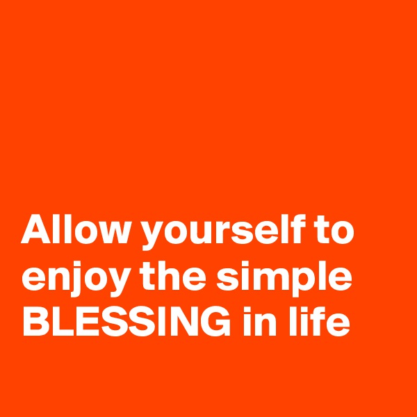 Allow yourself to enjoy the simple BLESSING in life