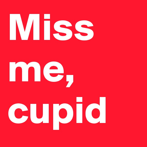 Miss me, cupid