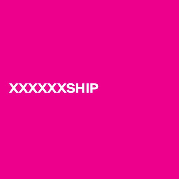 XXXXXXSHIP