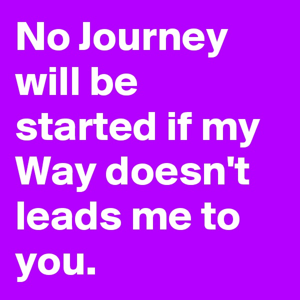 No Journey will be started if my Way doesn't leads me to you.