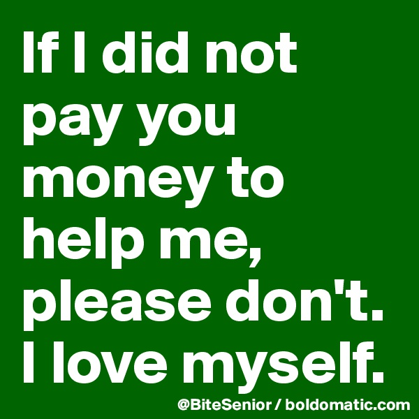 If I did not pay you money to help me, please don't. I love myself.