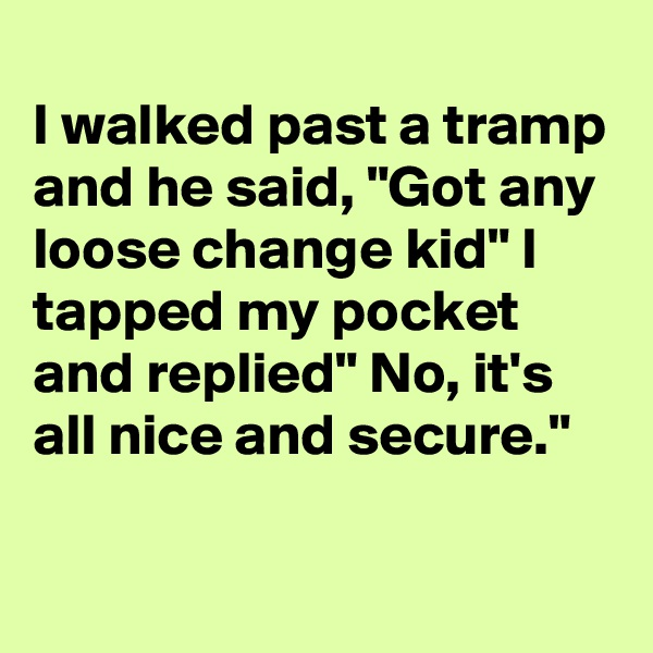 """I walked past a tramp and he said, """"Got any loose change kid"""" I tapped my pocket and replied"""" No, it's all nice and secure."""""""
