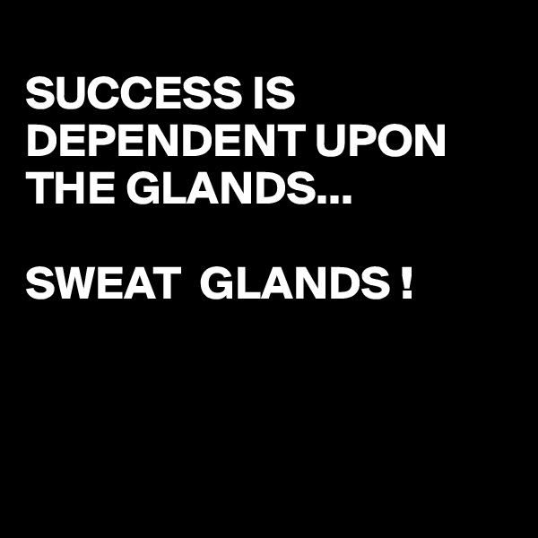 SUCCESS IS DEPENDENT UPON  THE GLANDS...         SWEAT  GLANDS !