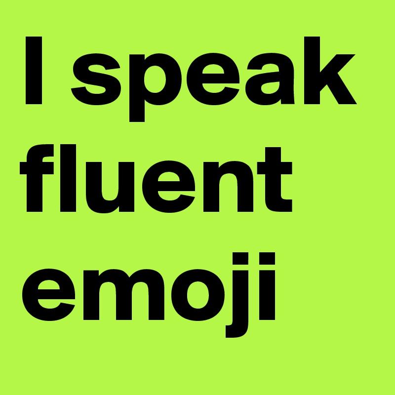 I speak fluent emoji