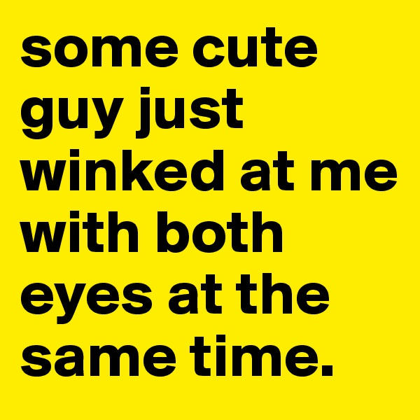 some cute guy just winked at me with both eyes at the same time.