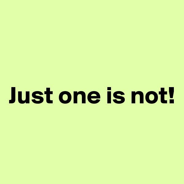 Just one is not!