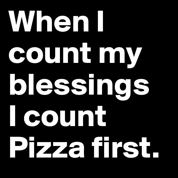 When I count my blessings I count Pizza first.