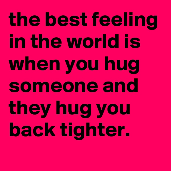 the best feeling in the world is when you hug someone and they hug you back tighter.