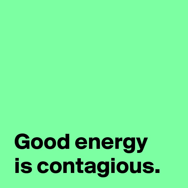 Good energy   is contagious.
