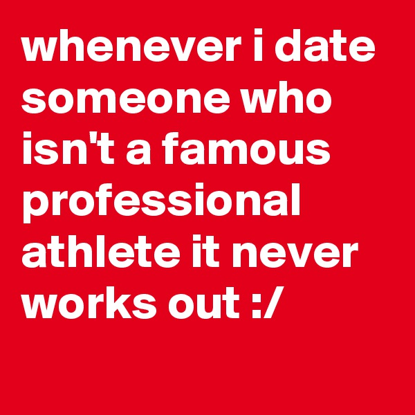 whenever i date someone who isn't a famous professional athlete it never works out :/