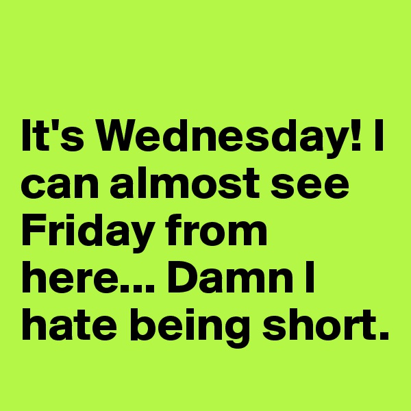 It's Wednesday! I can almost see Friday from here... Damn I hate being short.