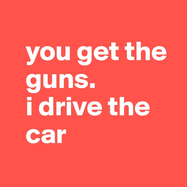 you get the    guns.    i drive the    car