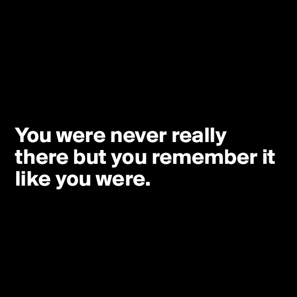 You were never really there but you remember it like you were.