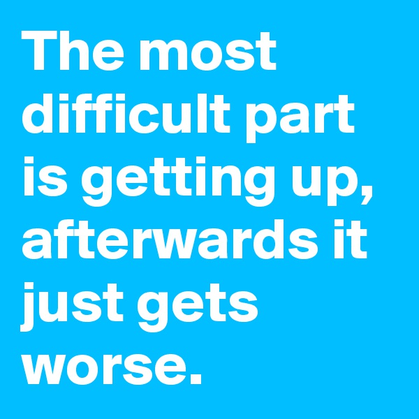 The most difficult part is getting up, afterwards it just gets worse.