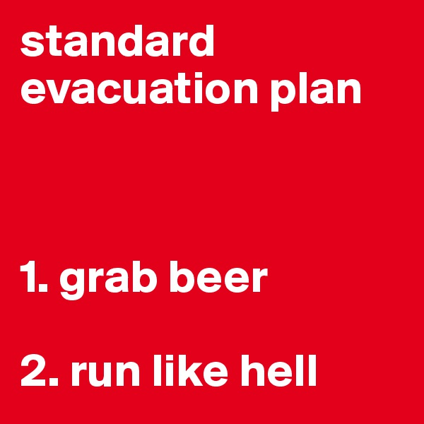 standard evacuation plan    1. grab beer  2. run like hell
