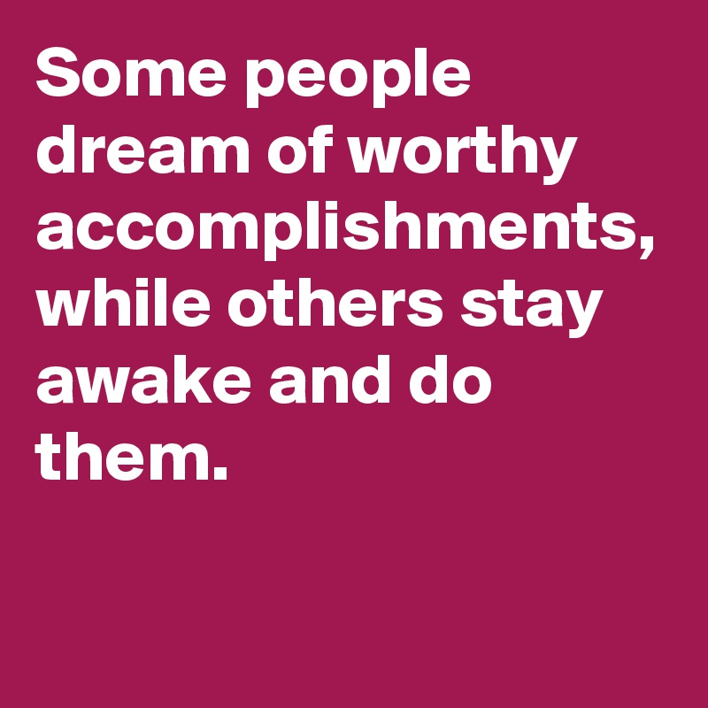 Some people dream of worthy accomplishments, while others stay awake and do them.