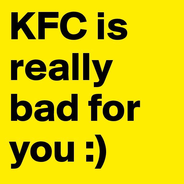 KFC is really bad for you :)