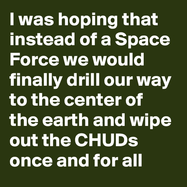I was hoping that instead of a Space Force we would finally drill our way to the center of the earth and wipe out the CHUDs once and for all