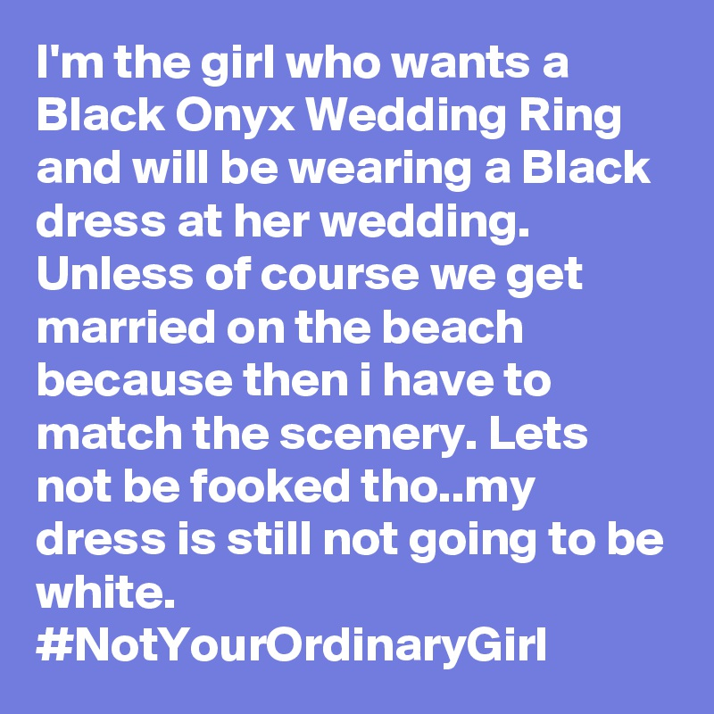 I'm the girl who wants a Black Onyx Wedding Ring and will be wearing a Black dress at her wedding. Unless of course we get married on the beach because then i have to match the scenery. Lets not be fooked tho..my dress is still not going to be white. #NotYourOrdinaryGirl