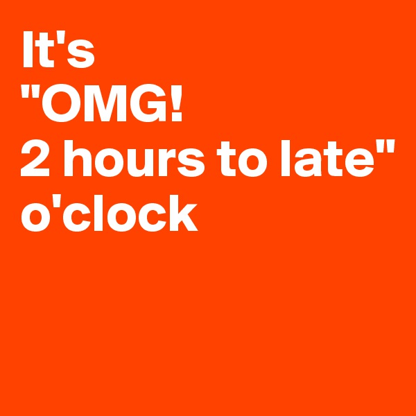 """It's  """"OMG! 2 hours to late"""" o'clock"""