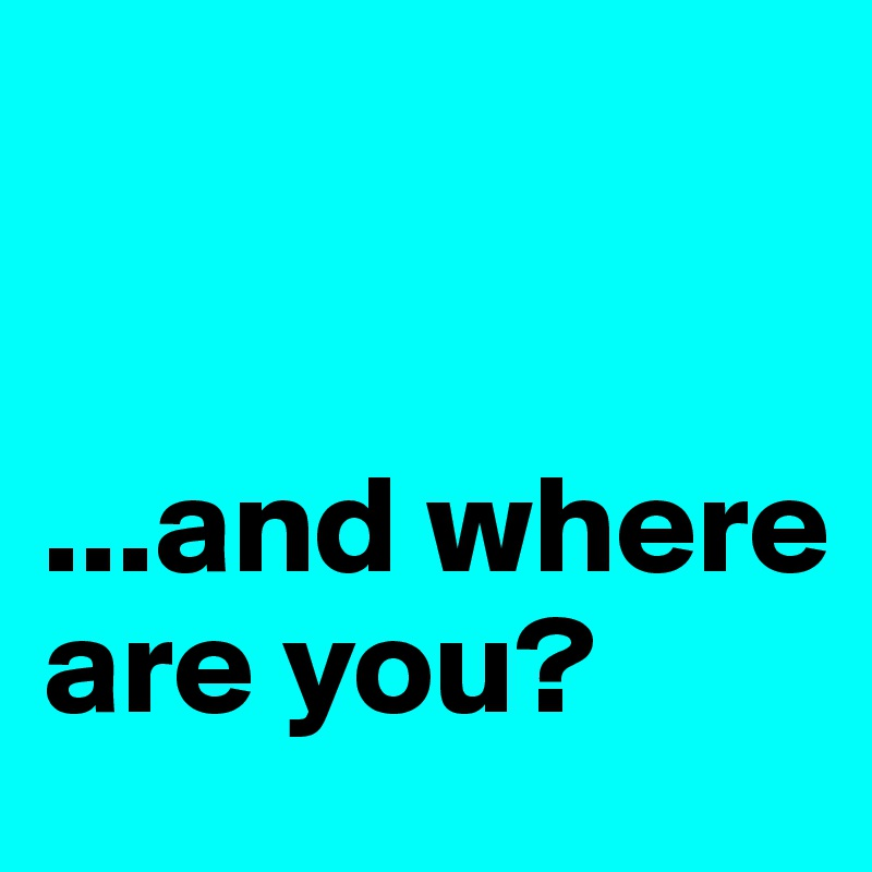 ...and where are you?