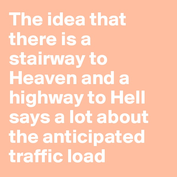 The idea that there is a stairway to Heaven and a highway to Hell says a lot about the anticipated traffic load