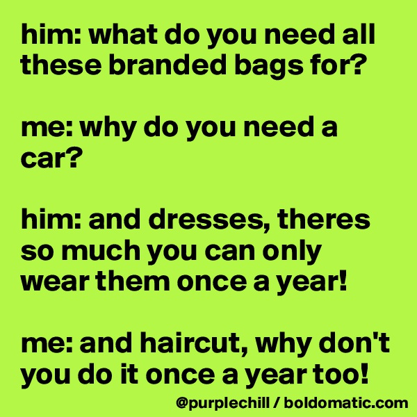 him: what do you need all these branded bags for?  me: why do you need a car?  him: and dresses, theres so much you can only wear them once a year!  me: and haircut, why don't you do it once a year too!