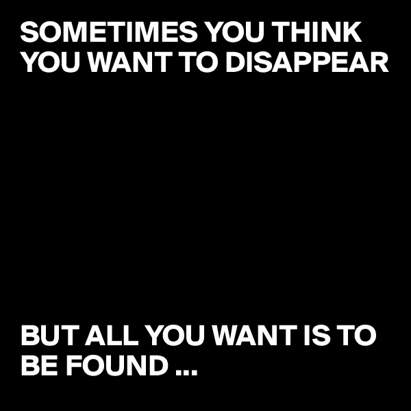SOMETIMES YOU THINK YOU WANT TO DISAPPEAR         BUT ALL YOU WANT IS TO BE FOUND ...
