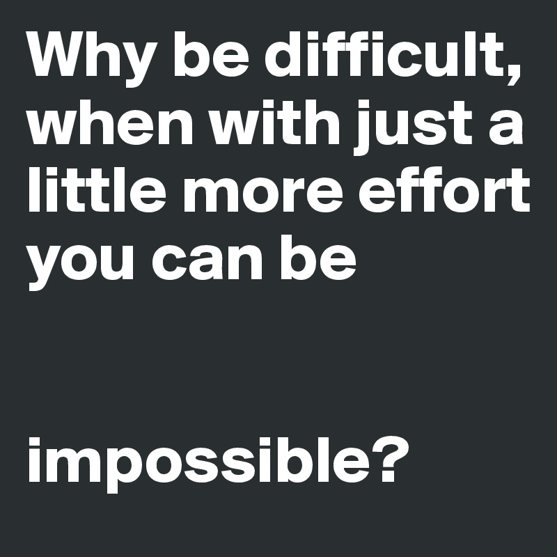 Why be difficult, when with just a little more effort you can be   impossible?