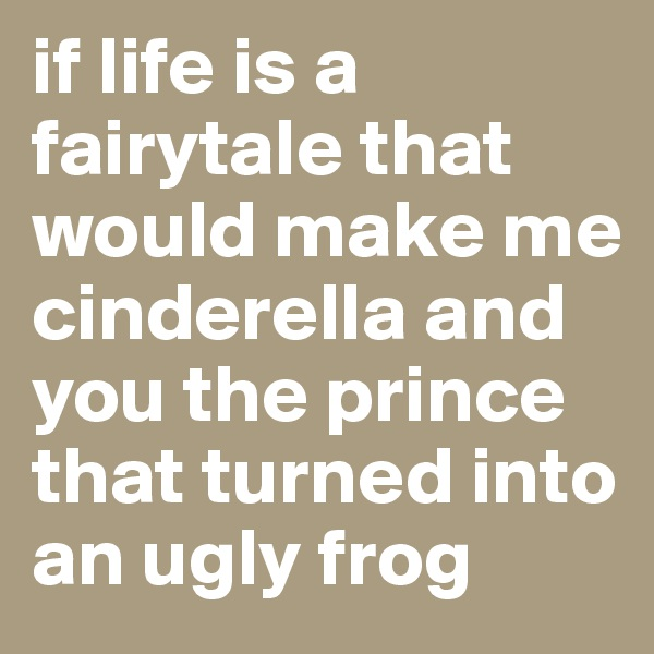 if life is a fairytale that would make me cinderella and you the prince that turned into an ugly frog