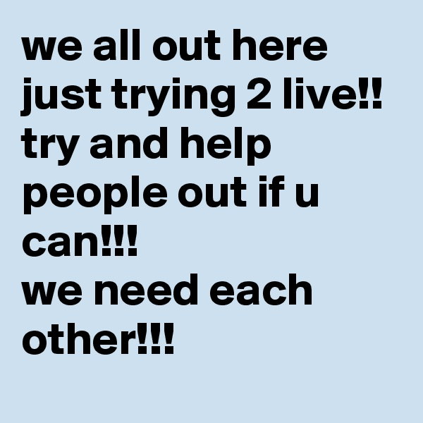 we all out here just trying 2 live!! try and help people out if u can!!!  we need each other!!!