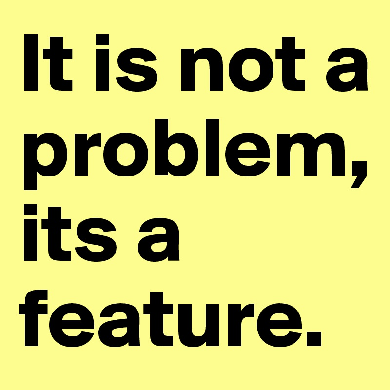 It is not a problem, its a feature.