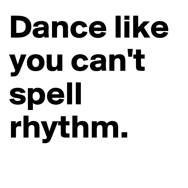 Dance like you can't spell rhythm.