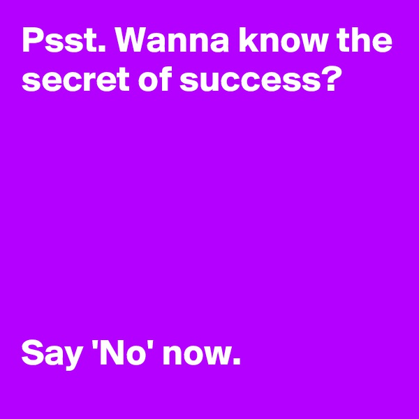 Psst. Wanna know the secret of success?       Say 'No' now.