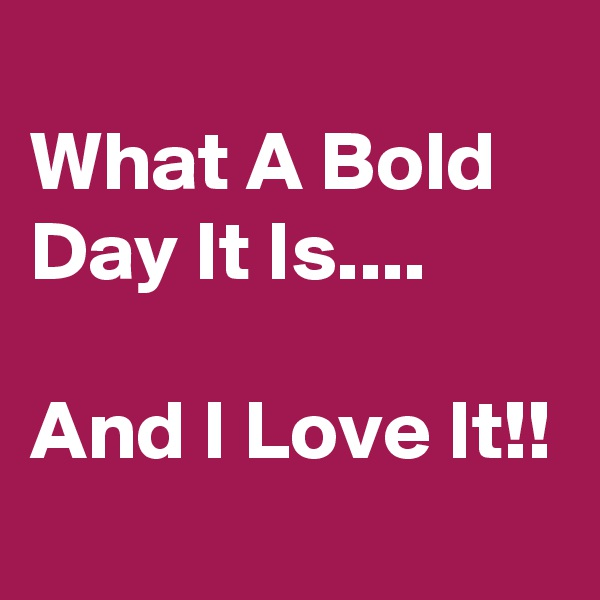 What A Bold Day It Is....  And I Love It!!