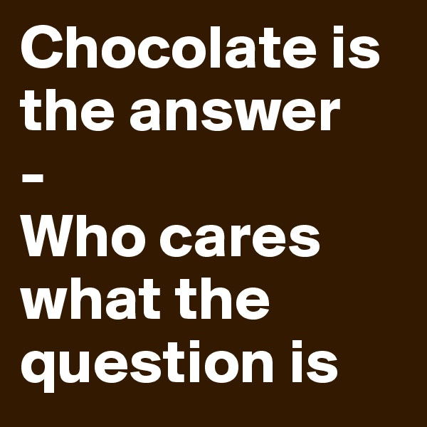 Chocolate is the answer - Who cares what the question is