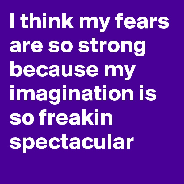 I think my fears are so strong because my imagination is so freakin spectacular