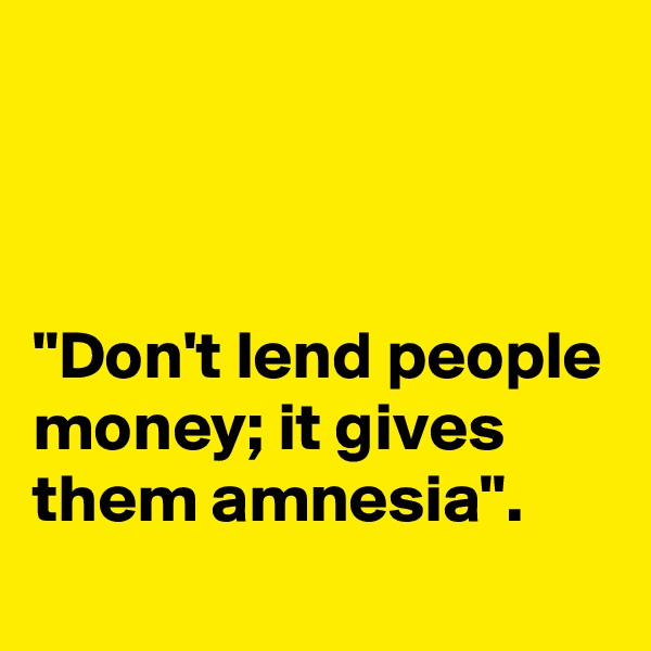 """Don't lend people money; it gives them amnesia""."