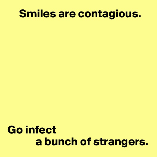 Smiles are contagious.          Go infect             a bunch of strangers.